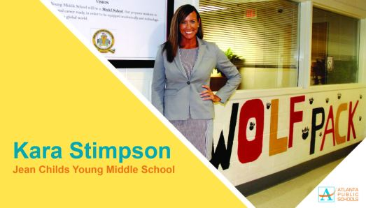 Kara Stimpson is the new principal at Jean Childs Young Middle School in Southwest Atlanta, located within the Mays Cluster. For the past four years, she has been principal at Morris Brandon Elementary School, where she moved the school from good to great by increasing its College and Career Ready Performance Index score from 92.4 to 98.8, with gains in all four years. Ms. Stimpson has an extensive background in middle and secondary education. From 2012 to 2014, she served as an assistant principal at APS' Sylvan Hills Middle School. She also held various positions at the Atlanta Girls' School. In addition to serving as a new principal mentor, Ms. Stimpson led the APS Middle School Transformation Team and served on the Special Education Superintendent's Advisory Group. She has matriculated at Georgia State University (educational specialist), Kennesaw State University (master's in educational leadership), and the University of North Carolina-Chapel Hill (bachelor's in English and in education).